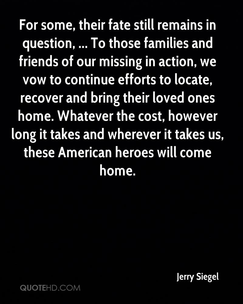 For some, their fate still remains in question, ... To those families and friends of our missing in action, we vow to continue efforts to locate, recover and bring their loved ones home. Whatever the cost, however long it takes and wherever it takes us, these American heroes will come home.