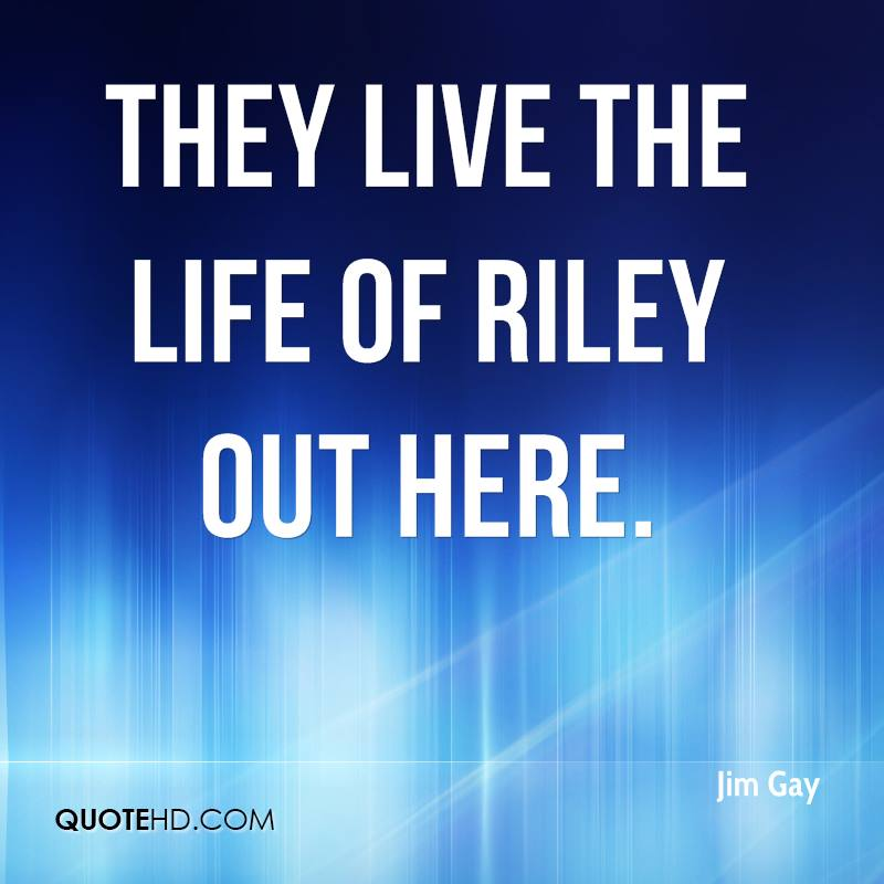 They live the life of Riley out here.