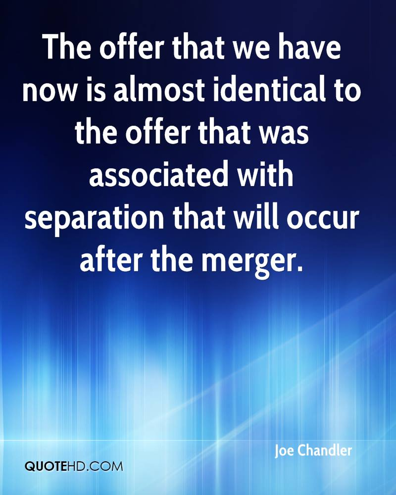 The offer that we have now is almost identical to the offer that was associated with separation that will occur after the merger.