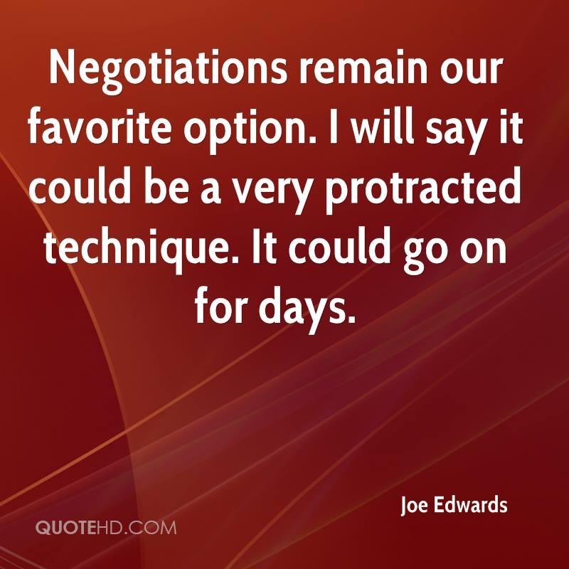 Negotiations remain our favorite option. I will say it could be a very protracted technique. It could go on for days.