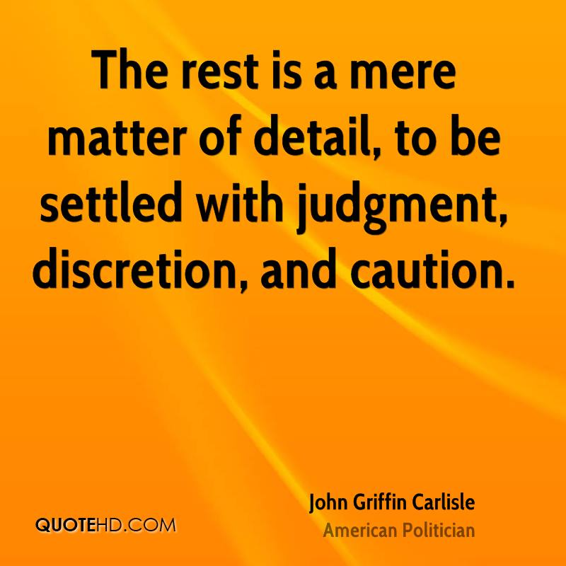 The rest is a mere matter of detail, to be settled with judgment, discretion, and caution.