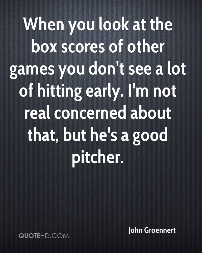 When you look at the box scores of other games you don't see a lot of hitting early. I'm not real concerned about that, but he's a good pitcher.
