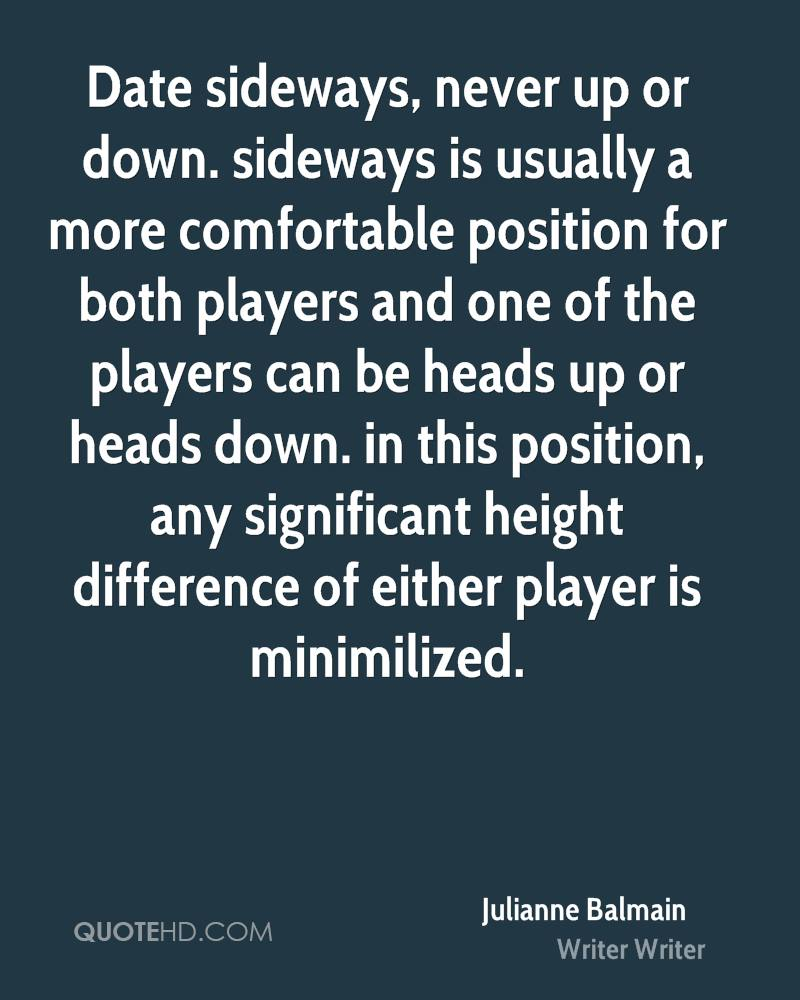 Date sideways, never up or down. sideways is usually a more comfortable position for both players and one of the players can be heads up or heads down. in this position, any significant height difference of either player is minimilized.