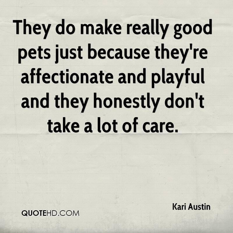 They do make really good pets just because they're affectionate and playful and they honestly don't take a lot of care.
