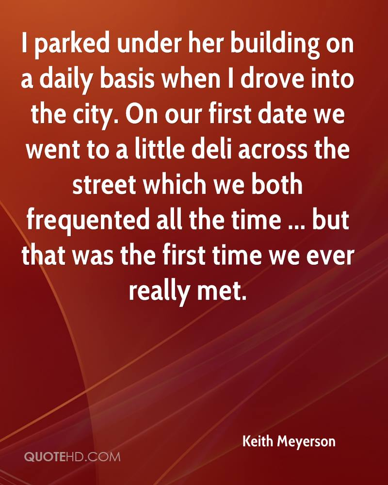 I parked under her building on a daily basis when I drove into the city. On our first date we went to a little deli across the street which we both frequented all the time ... but that was the first time we ever really met.