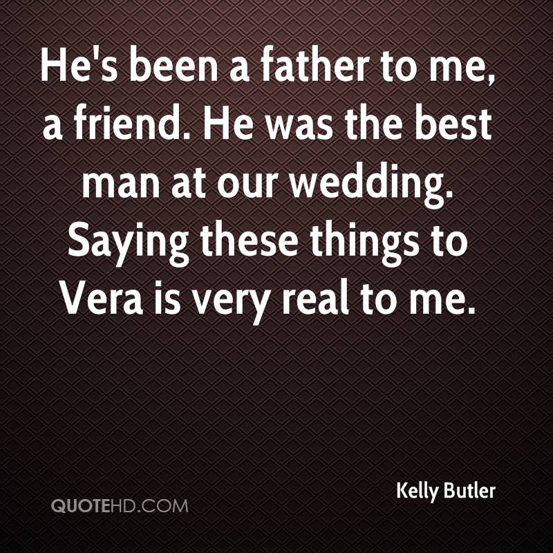 He's been a father to me, a friend. He was the best man at our wedding. Saying these things to Vera is very real to me.