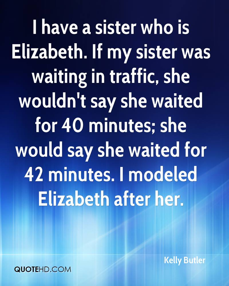 I have a sister who is Elizabeth. If my sister was waiting in traffic, she wouldn't say she waited for 40 minutes; she would say she waited for 42 minutes. I modeled Elizabeth after her.