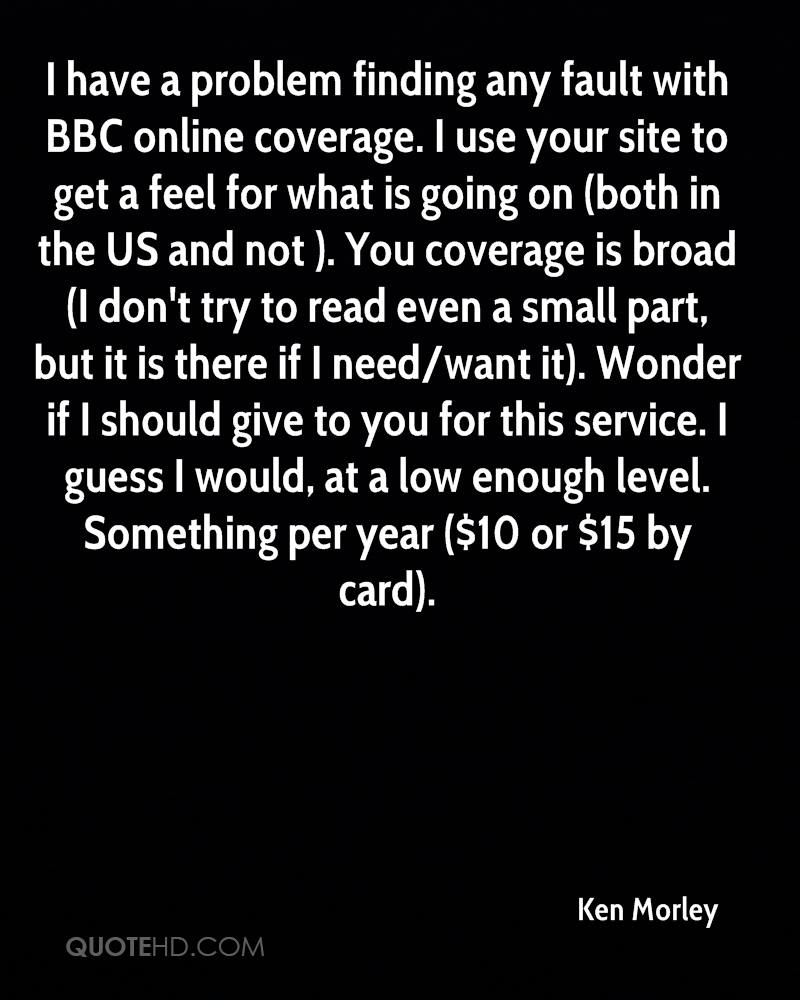 I have a problem finding any fault with BBC online coverage. I use your site to get a feel for what is going on (both in the US and not ). You coverage is broad (I don't try to read even a small part, but it is there if I need/want it). Wonder if I should give to you for this service. I guess I would, at a low enough level. Something per year ($10 or $15 by card).