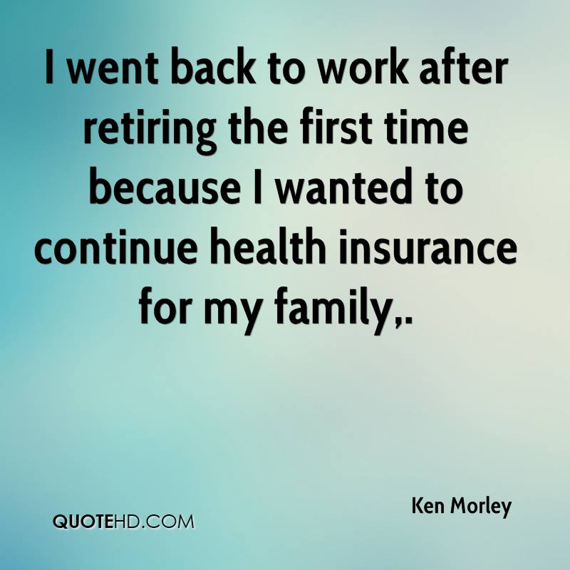 I went back to work after retiring the first time because I wanted to continue health insurance for my family.