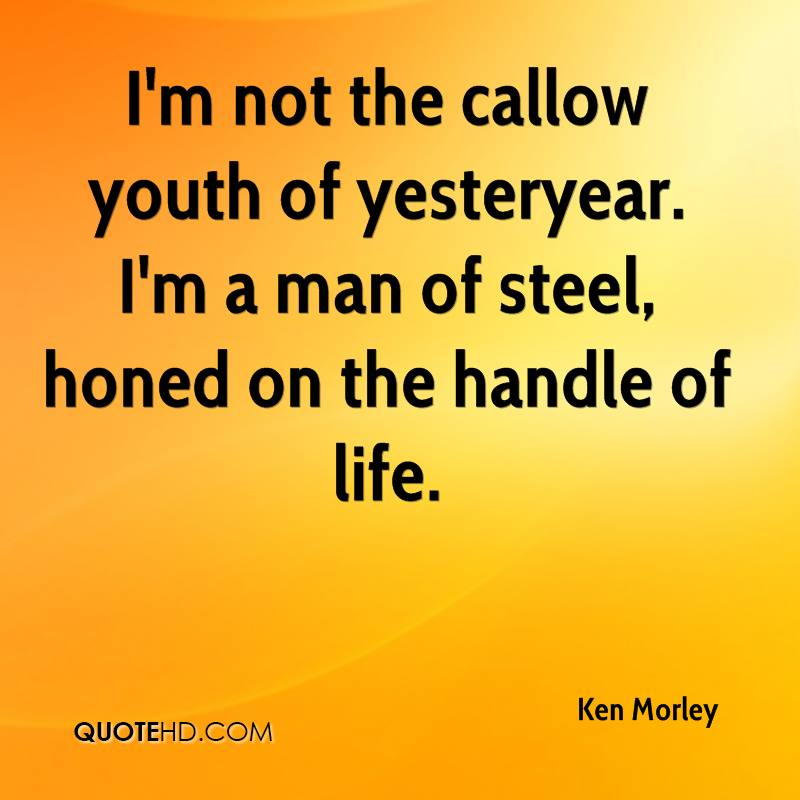 I'm not the callow youth of yesteryear. I'm a man of steel, honed on the handle of life.