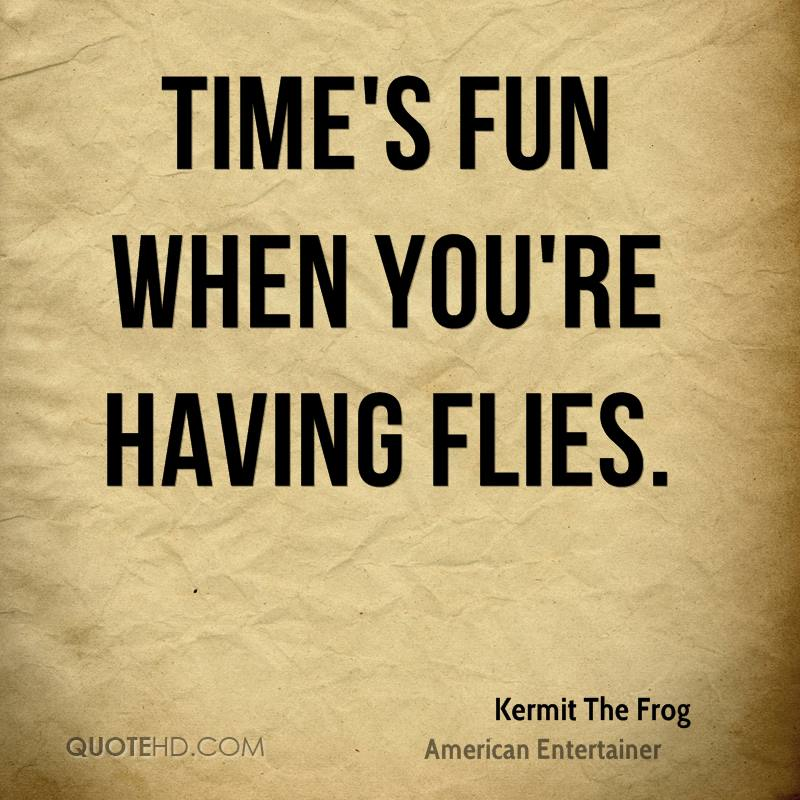 Time Flies When You Re Having Fun Quote: Kermit The Frog Quotes