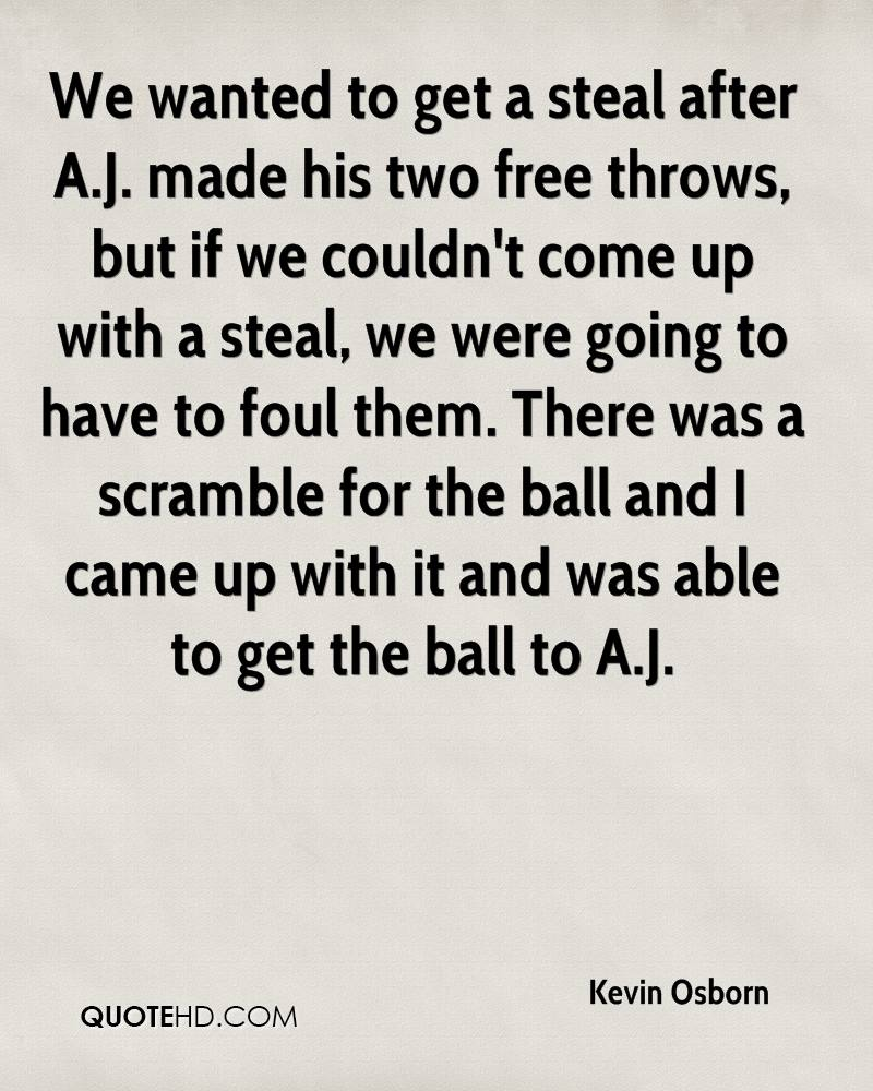 We wanted to get a steal after A.J. made his two free throws, but if we couldn't come up with a steal, we were going to have to foul them. There was a scramble for the ball and I came up with it and was able to get the ball to A.J.