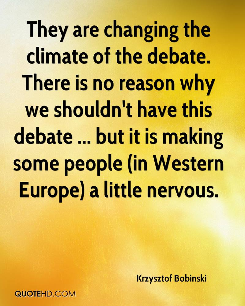 They are changing the climate of the debate. There is no reason why we shouldn't have this debate ... but it is making some people (in Western Europe) a little nervous.