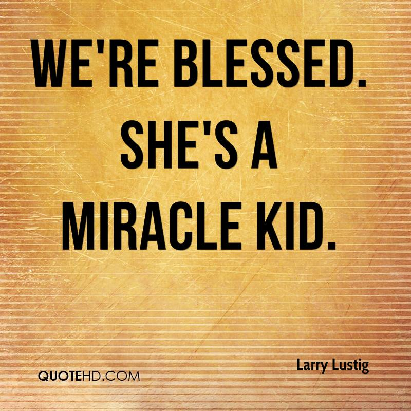 We're blessed. She's a miracle kid.