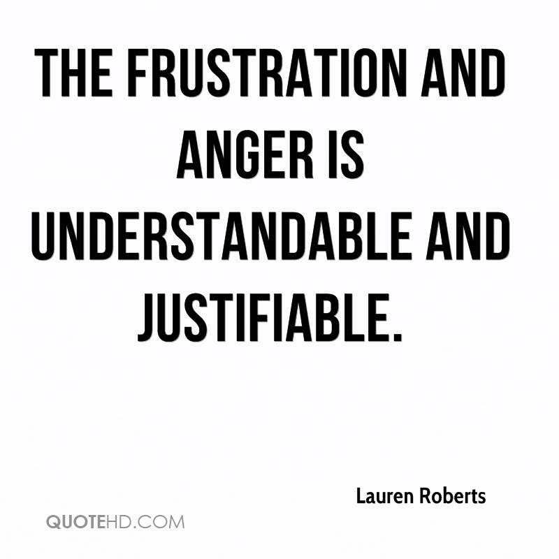 The frustration and anger is understandable and justifiable.
