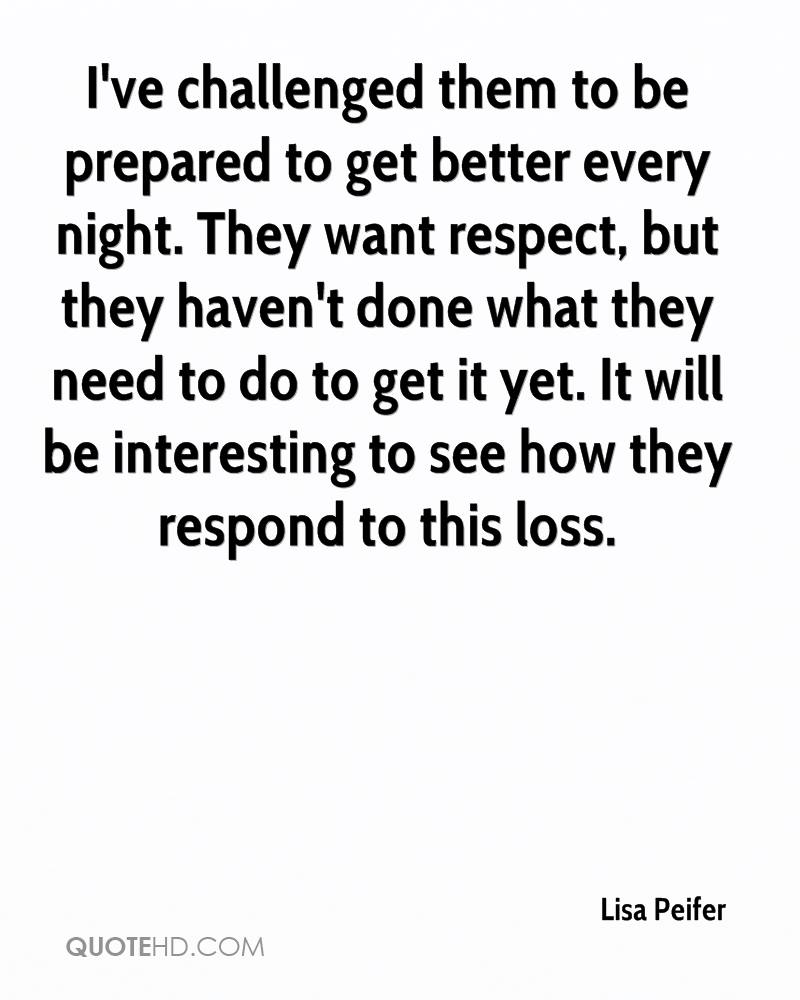I've challenged them to be prepared to get better every night. They want respect, but they haven't done what they need to do to get it yet. It will be interesting to see how they respond to this loss.