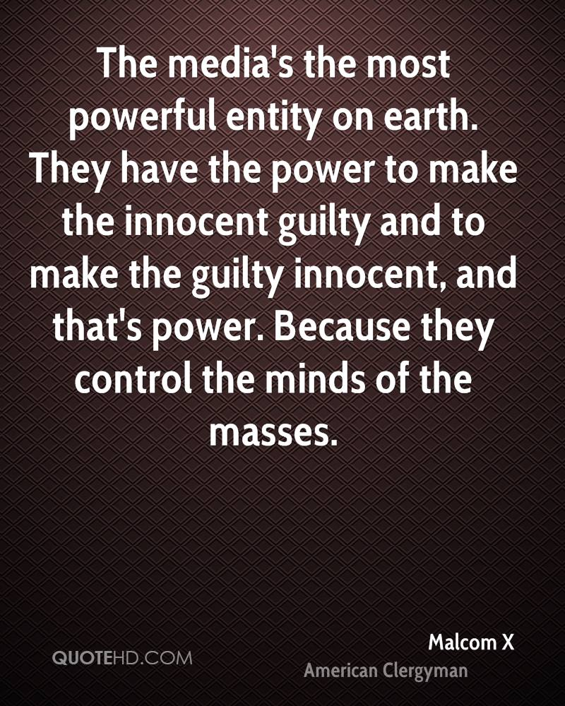 The media's the most powerful entity on earth. They have the power to make the innocent guilty and to make the guilty innocent, and that's power. Because they control the minds of the masses.