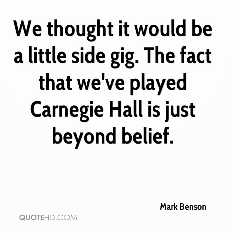 We thought it would be a little side gig. The fact that we've played Carnegie Hall is just beyond belief.