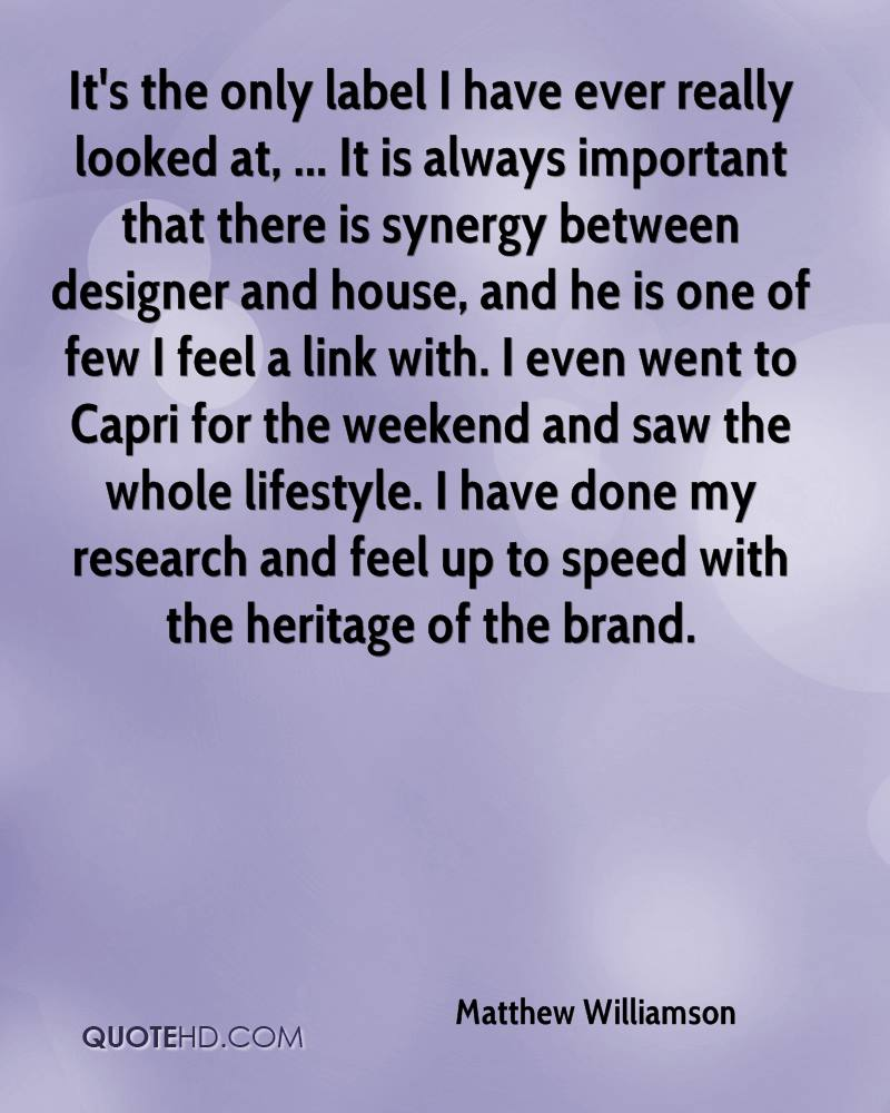 It's the only label I have ever really looked at, ... It is always important that there is synergy between designer and house, and he is one of few I feel a link with. I even went to Capri for the weekend and saw the whole lifestyle. I have done my research and feel up to speed with the heritage of the brand.