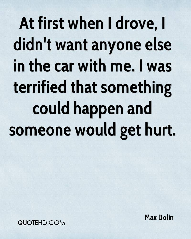 At first when I drove, I didn't want anyone else in the car with me. I was terrified that something could happen and someone would get hurt.