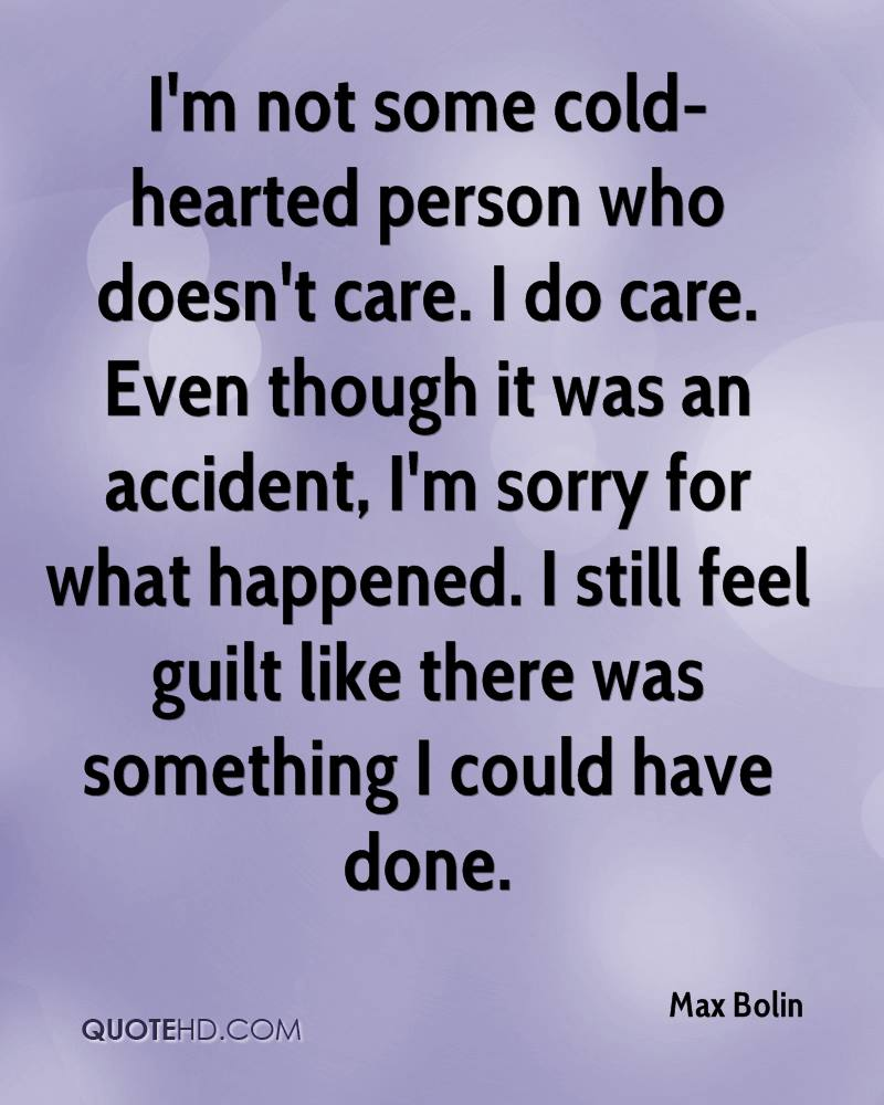 I'm not some cold-hearted person who doesn't care. I do care. Even though it was an accident, I'm sorry for what happened. I still feel guilt like there was something I could have done.
