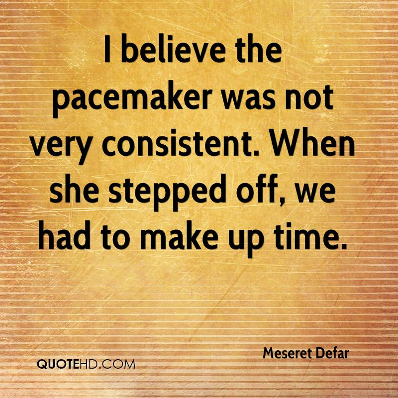 I believe the pacemaker was not very consistent. When she stepped off, we had to make up time.