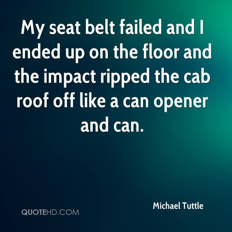 My seat belt failed and I ended up on the floor and the impact ripped the cab roof off like a can opener and can.