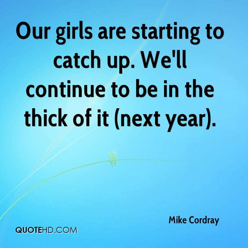 Our girls are starting to catch up. We'll continue to be in the thick of it (next year).
