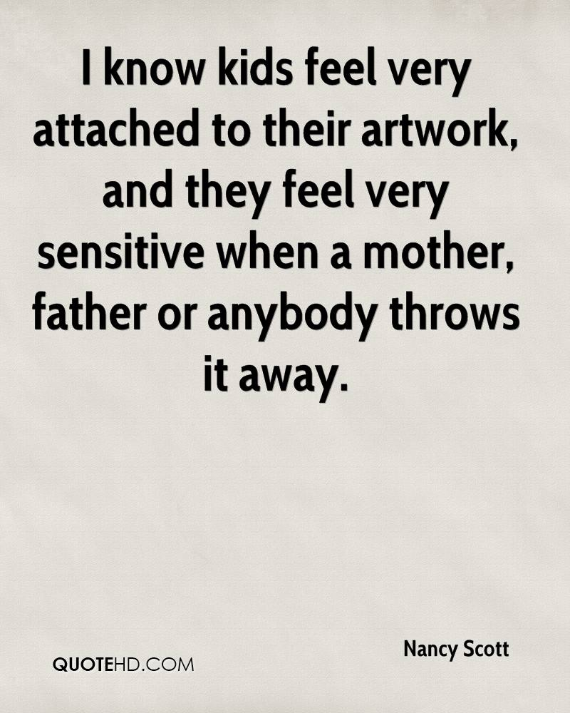 I know kids feel very attached to their artwork, and they feel very sensitive when a mother, father or anybody throws it away.