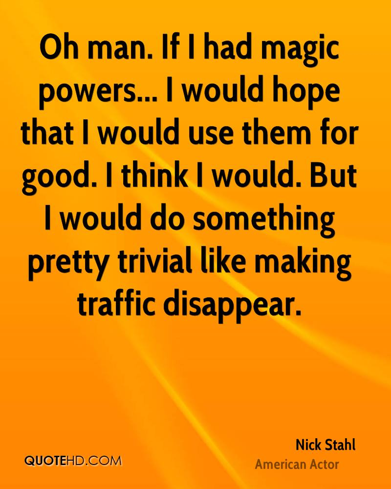 Oh man. If I had magic powers... I would hope that I would use them for good. I think I would. But I would do something pretty trivial like making traffic disappear.