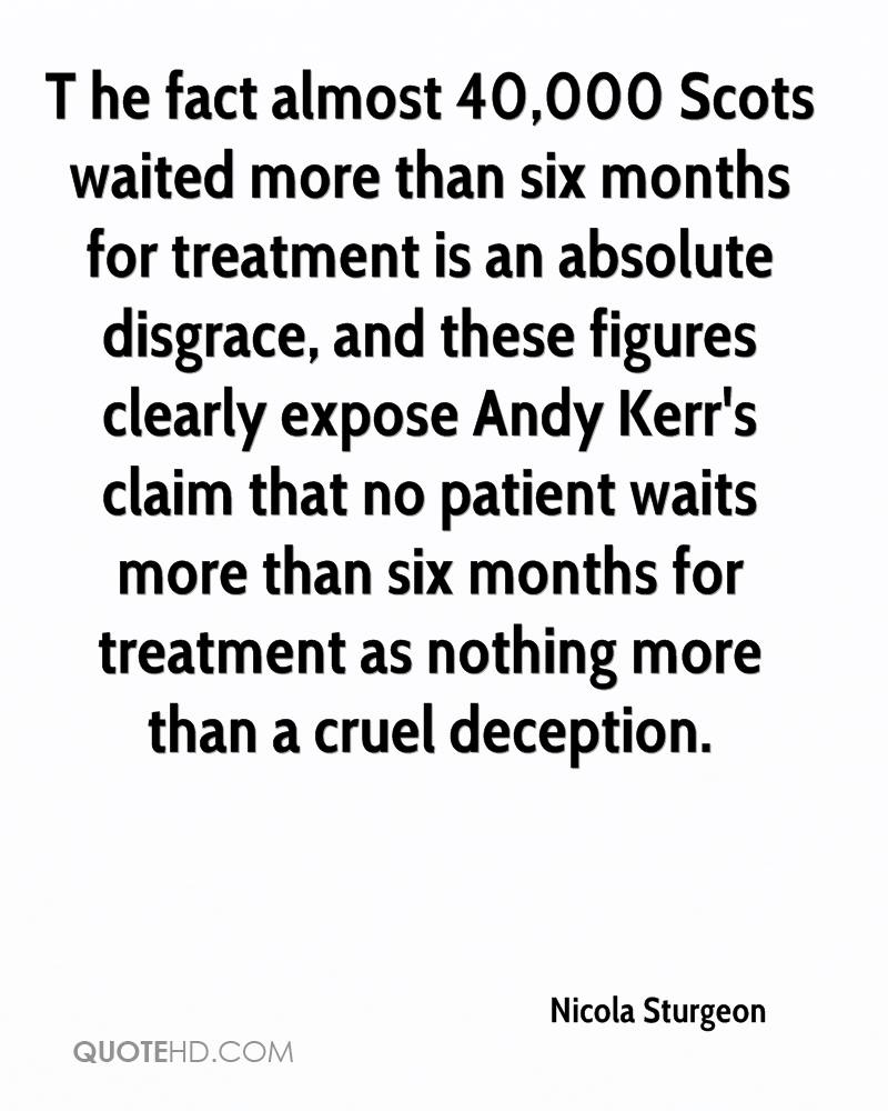 T he fact almost 40,000 Scots waited more than six months for treatment is an absolute disgrace, and these figures clearly expose Andy Kerr's claim that no patient waits more than six months for treatment as nothing more than a cruel deception.