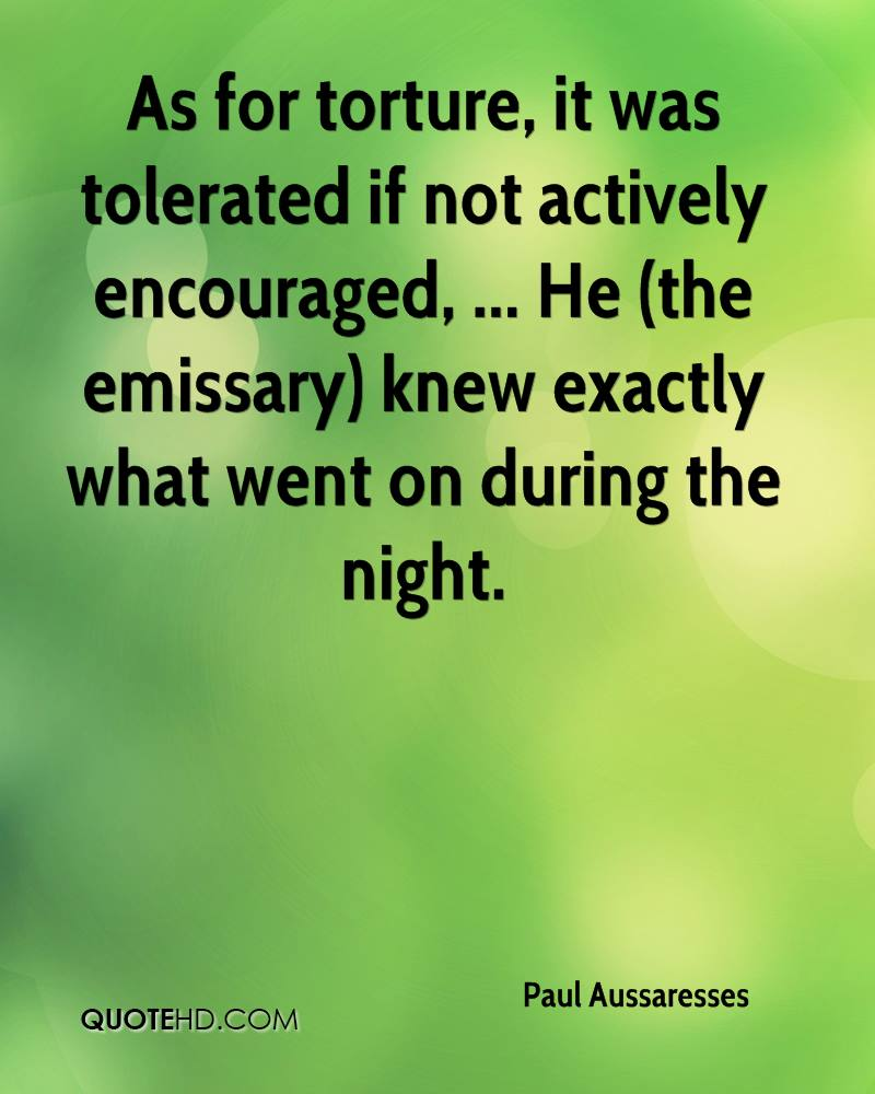 As for torture, it was tolerated if not actively encouraged, ... He (the emissary) knew exactly what went on during the night.