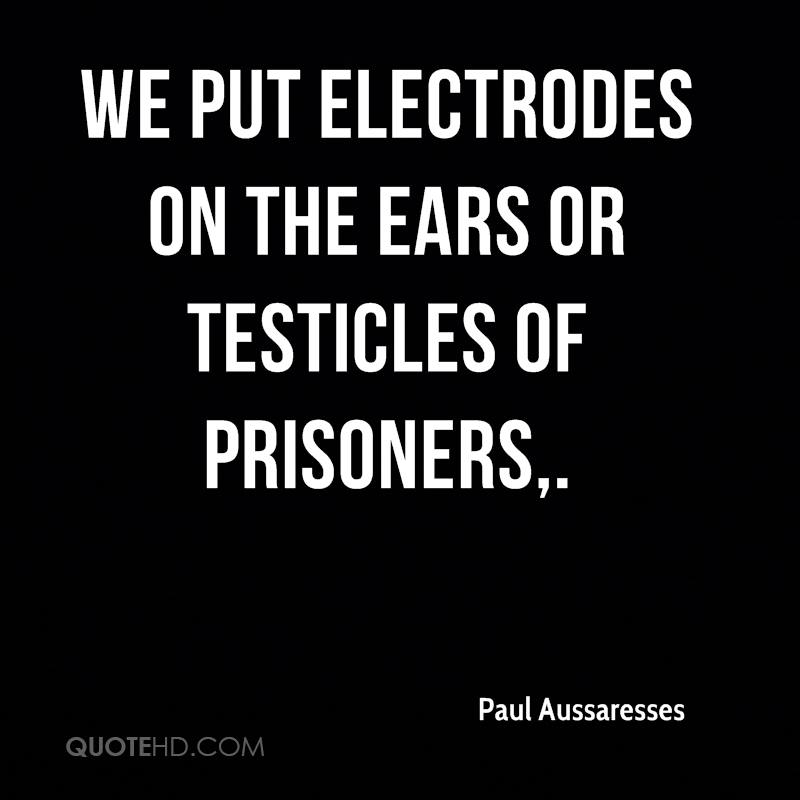 We put electrodes on the ears or testicles of prisoners.