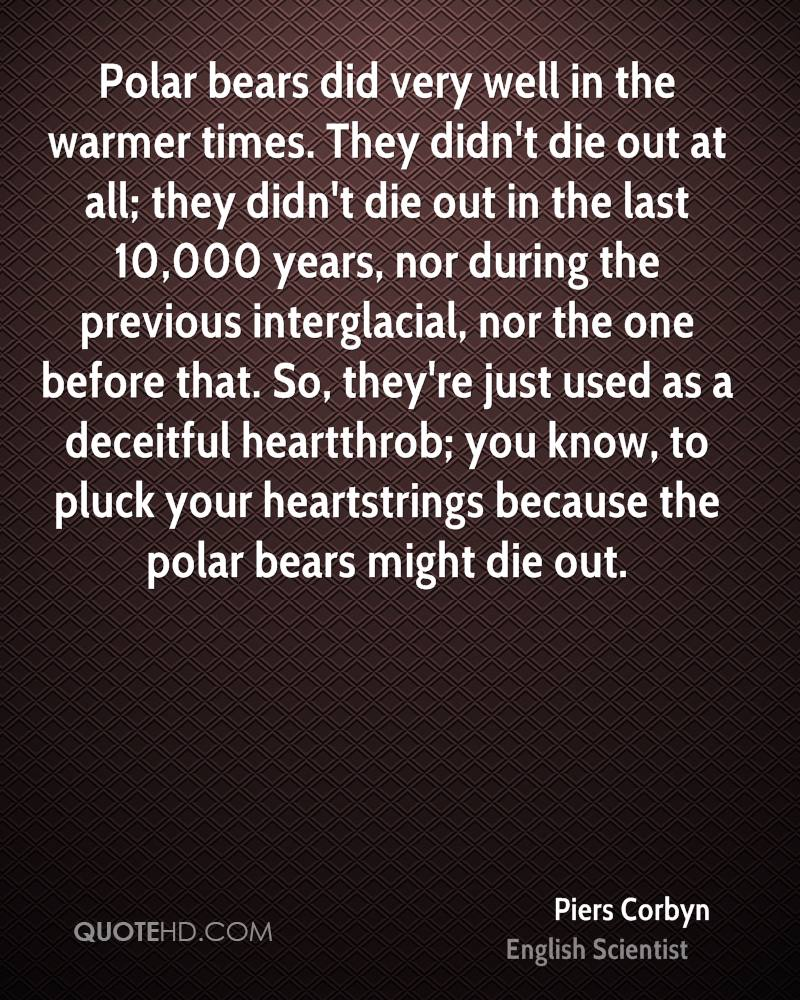 Polar bears did very well in the warmer times. They didn't die out at all; they didn't die out in the last 10,000 years, nor during the previous interglacial, nor the one before that. So, they're just used as a deceitful heartthrob; you know, to pluck your heartstrings because the polar bears might die out.