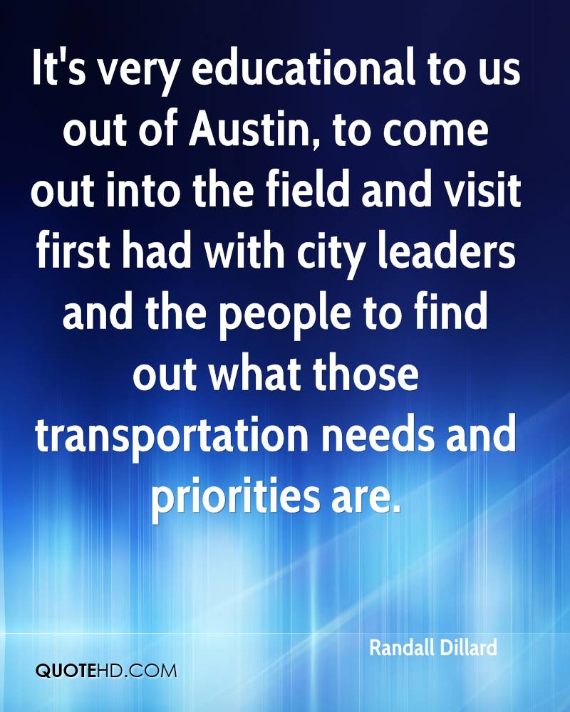 It's very educational to us out of Austin, to come out into the field and visit first had with city leaders and the people to find out what those transportation needs and priorities are.