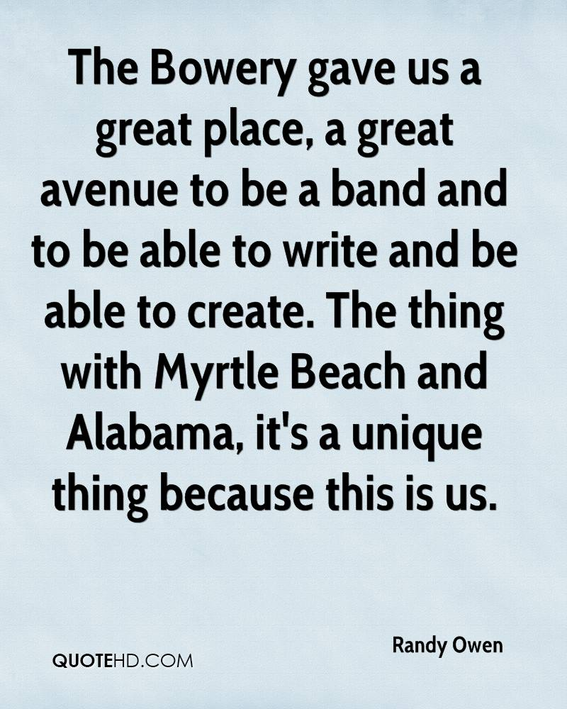 The Bowery gave us a great place, a great avenue to be a band and to be able to write and be able to create. The thing with Myrtle Beach and Alabama, it's a unique thing because this is us.
