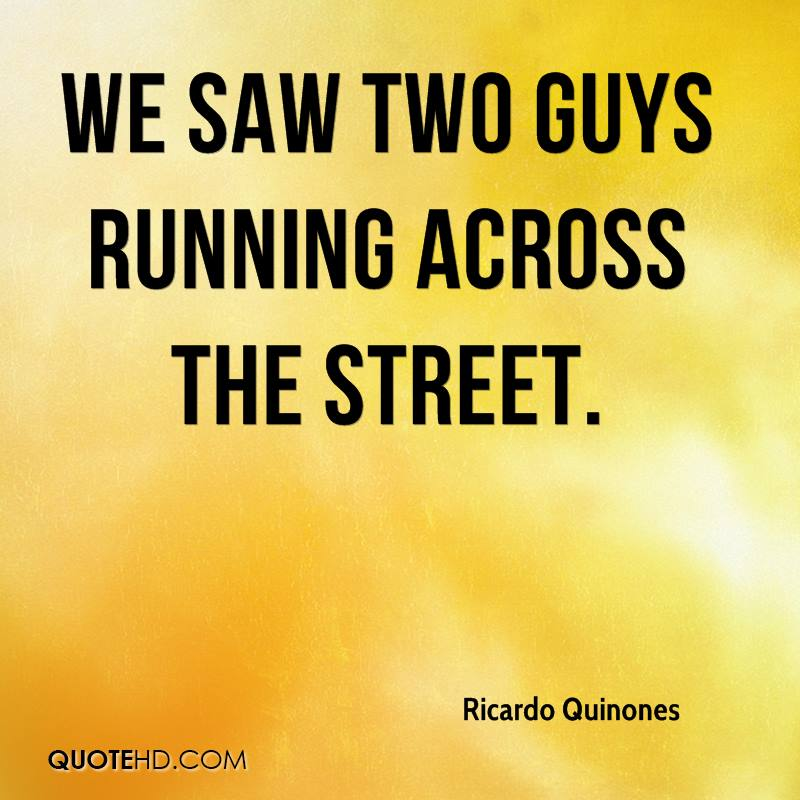 We saw two guys running across the street.