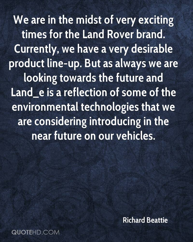 We are in the midst of very exciting times for the Land Rover brand. Currently, we have a very desirable product line-up. But as always we are looking towards the future and Land_e is a reflection of some of the environmental technologies that we are considering introducing in the near future on our vehicles.