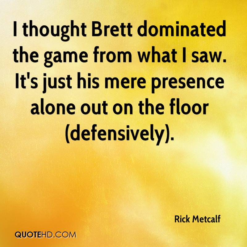 I thought Brett dominated the game from what I saw. It's just his mere presence alone out on the floor (defensively).