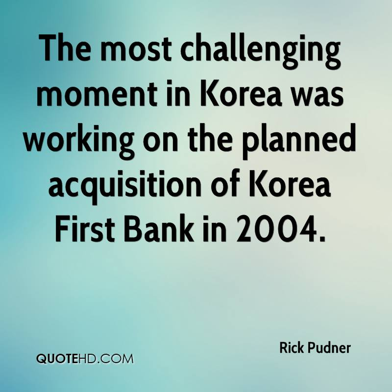The most challenging moment in Korea was working on the planned acquisition of Korea First Bank in 2004.