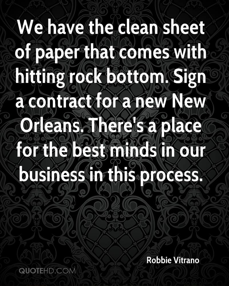 We have the clean sheet of paper that comes with hitting rock bottom. Sign a contract for a new New Orleans. There's a place for the best minds in our business in this process.
