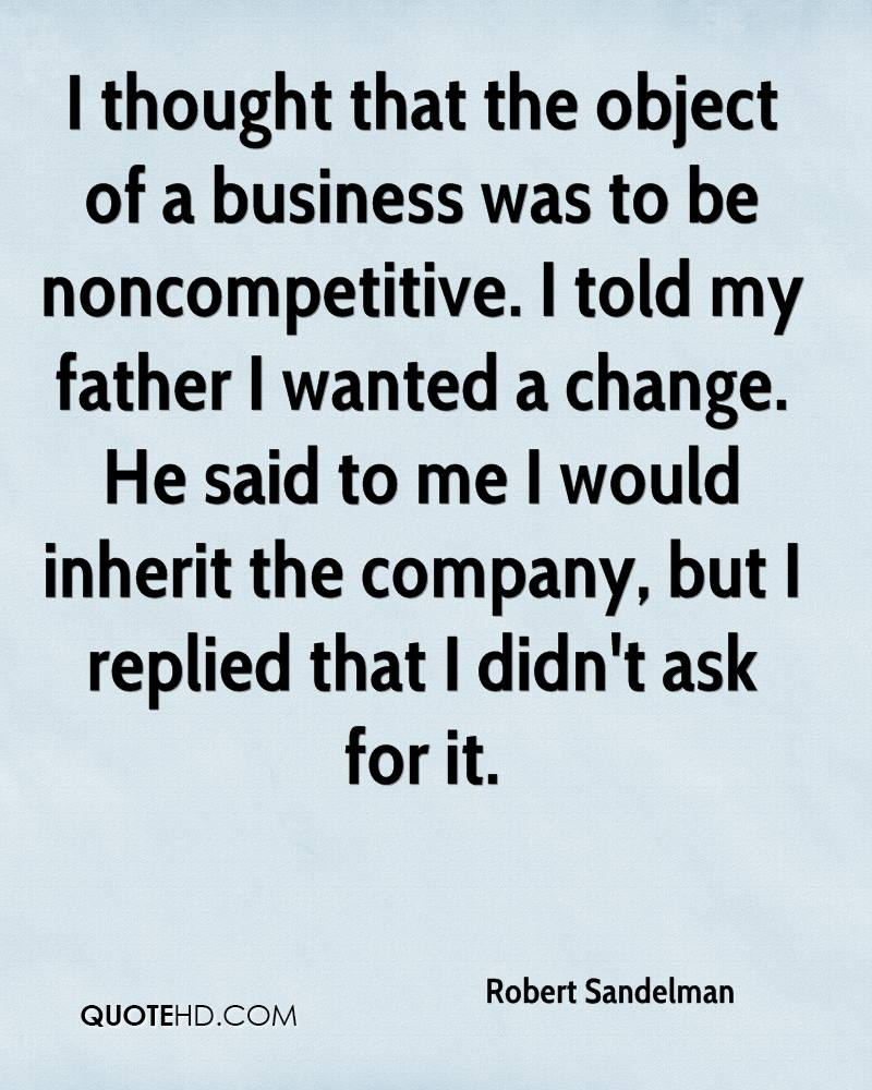 I thought that the object of a business was to be noncompetitive. I told my father I wanted a change. He said to me I would inherit the company, but I replied that I didn't ask for it.