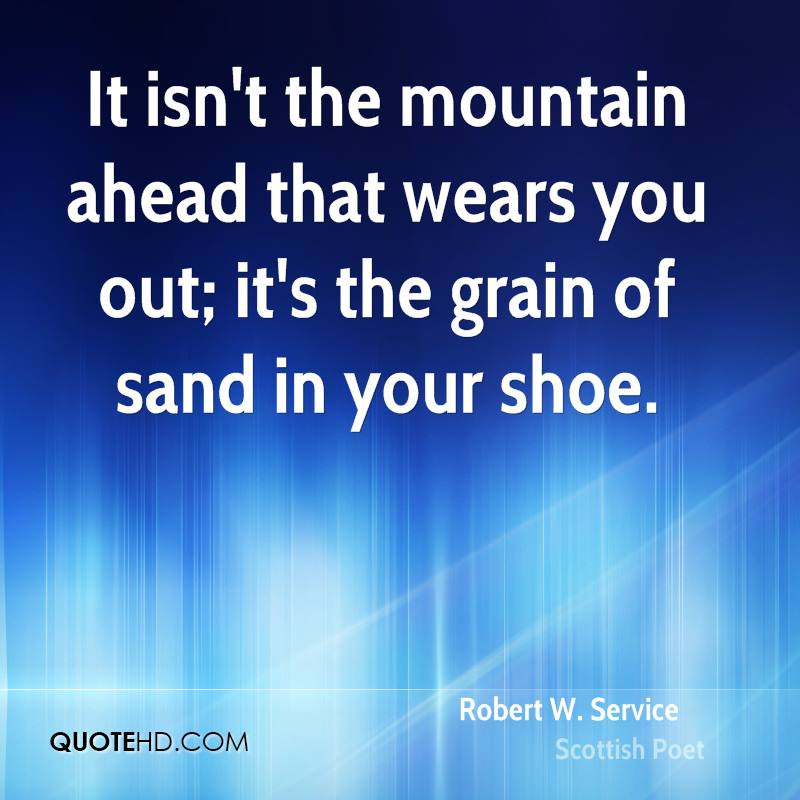 It isn't the mountain ahead that wears you out; it's the grain of sand in your shoe.