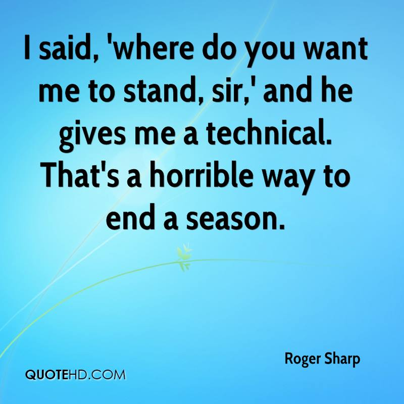I said, 'where do you want me to stand, sir,' and he gives me a technical. That's a horrible way to end a season.