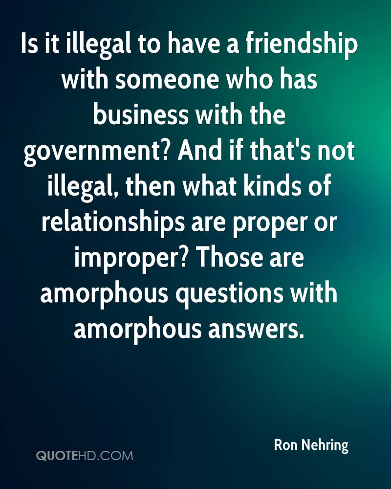 Is it illegal to have a friendship with someone who has business with the government? And if that's not illegal, then what kinds of relationships are proper or improper? Those are amorphous questions with amorphous answers.