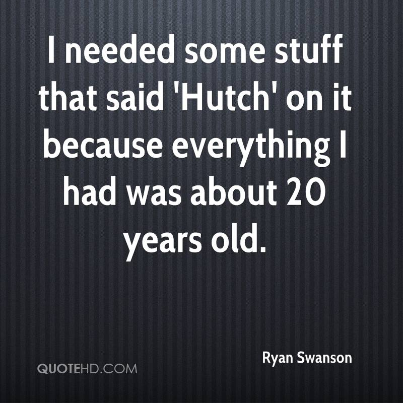 I needed some stuff that said 'Hutch' on it because everything I had was about 20 years old.