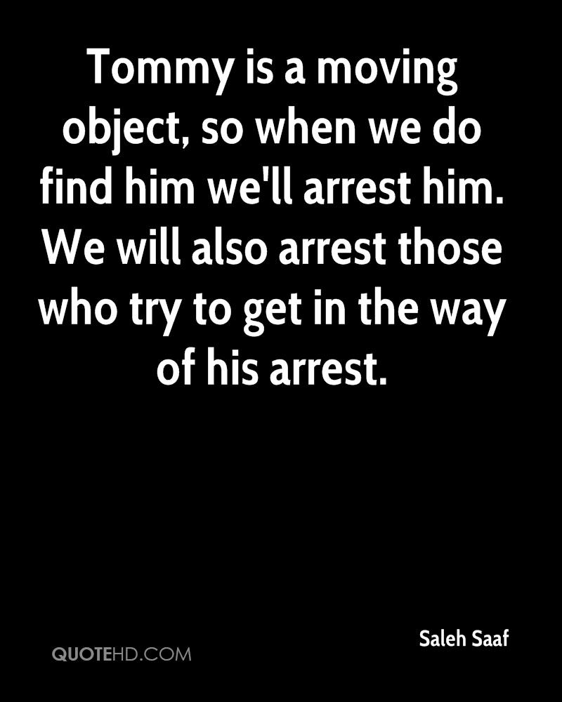 Tommy is a moving object, so when we do find him we'll arrest him. We will also arrest those who try to get in the way of his arrest.