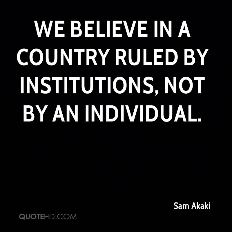 We believe in a country ruled by institutions, not by an individual.
