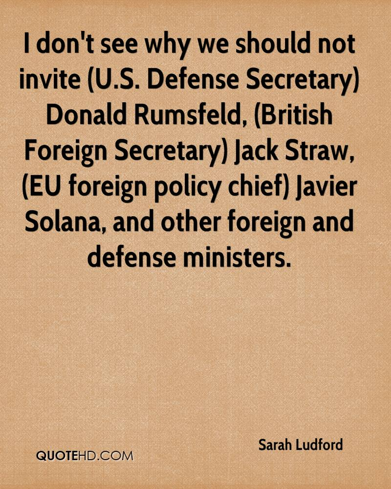I don't see why we should not invite (U.S. Defense Secretary) Donald Rumsfeld, (British Foreign Secretary) Jack Straw, (EU foreign policy chief) Javier Solana, and other foreign and defense ministers.