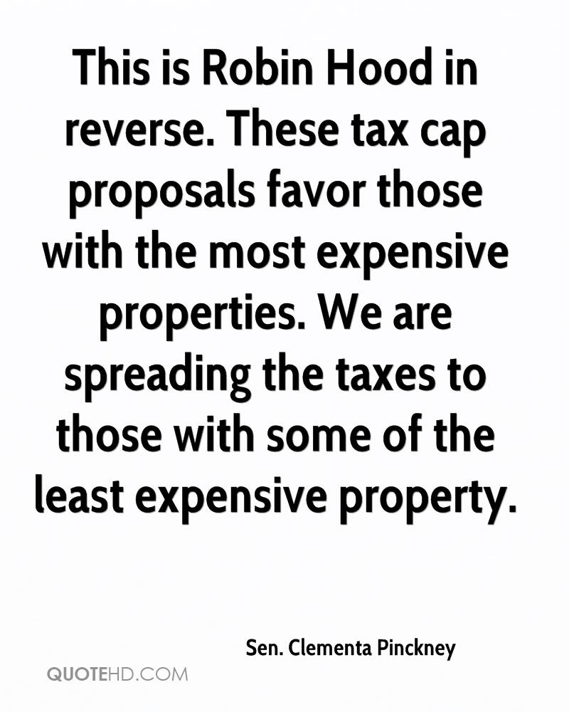 This is Robin Hood in reverse. These tax cap proposals favor those with the most expensive properties. We are spreading the taxes to those with some of the least expensive property.
